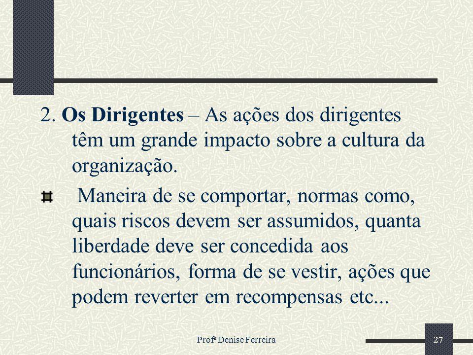 Profª Denise Ferreira27 2. Os Dirigentes – As ações dos dirigentes têm um grande impacto sobre a cultura da organização. Maneira de se comportar, norm