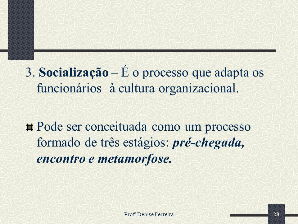 Profª Denise Ferreira28 3. Socialização – É o processo que adapta os funcionários à cultura organizacional. Pode ser conceituada como um processo form