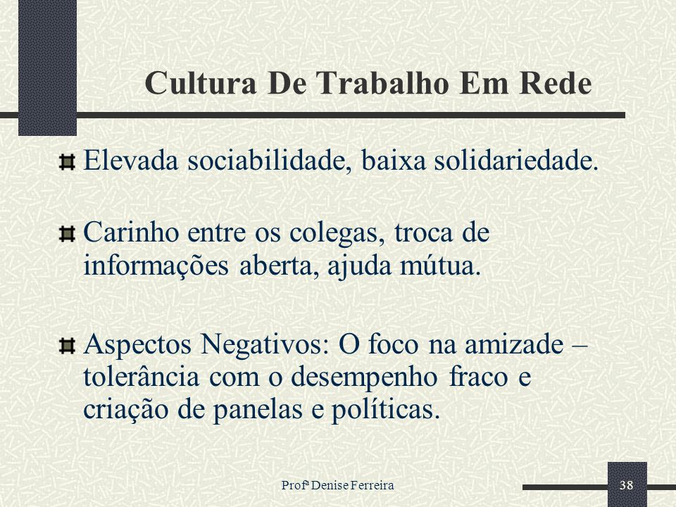 Profª Denise Ferreira38 Cultura De Trabalho Em Rede Elevada sociabilidade, baixa solidariedade. Carinho entre os colegas, troca de informações aberta,
