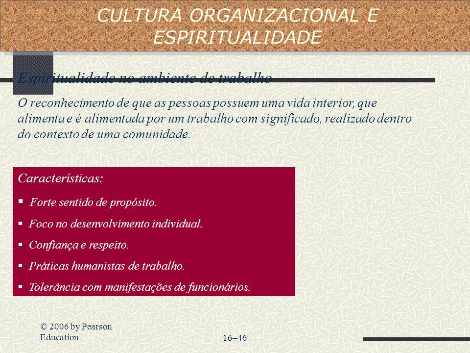 © 2006 by Pearson Education16–46 Espiritualidade no ambiente de trabalho O reconhecimento de que as pessoas possuem uma vida interior, que alimenta e