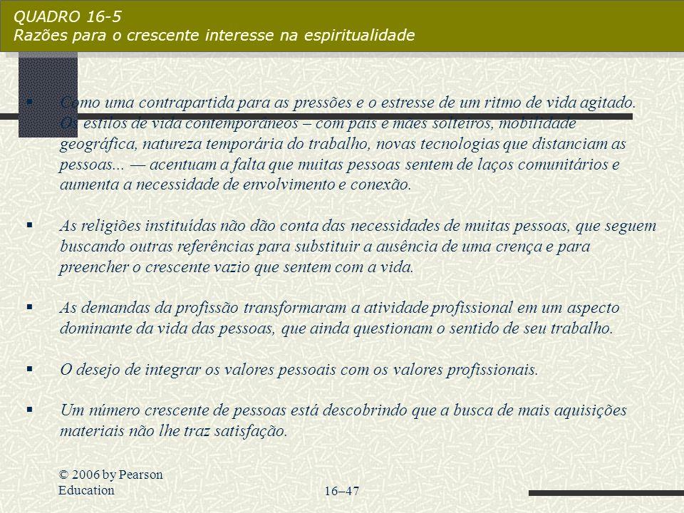 © 2006 by Pearson Education16–47 QUADRO 16-5 Razões para o crescente interesse na espiritualidade  Como uma contrapartida para as pressões e o estres