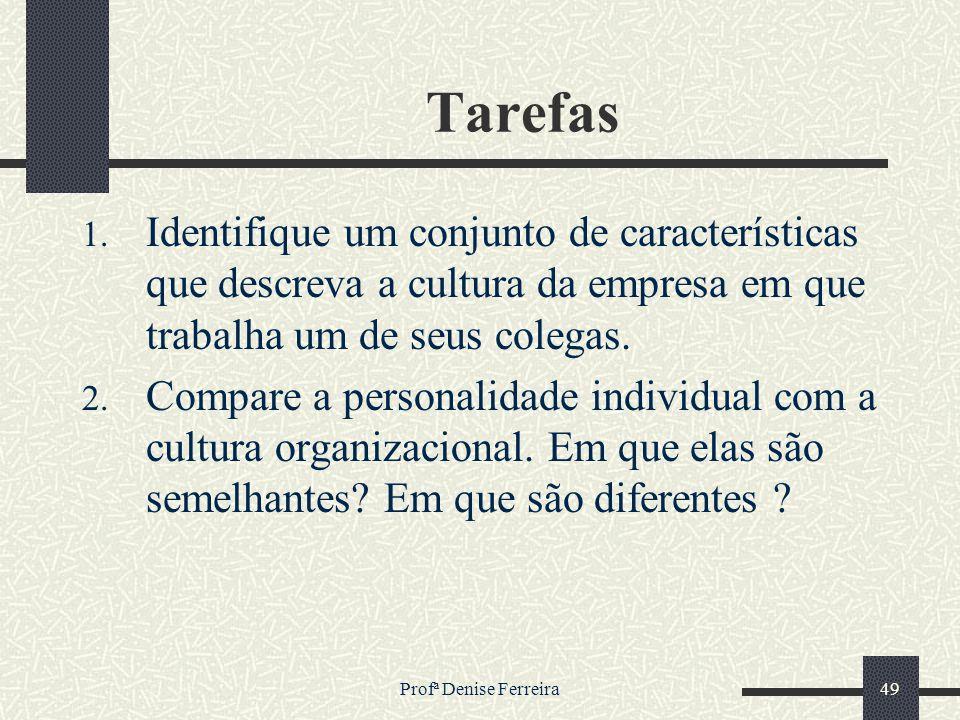 Profª Denise Ferreira49 Tarefas 1. Identifique um conjunto de características que descreva a cultura da empresa em que trabalha um de seus colegas. 2.