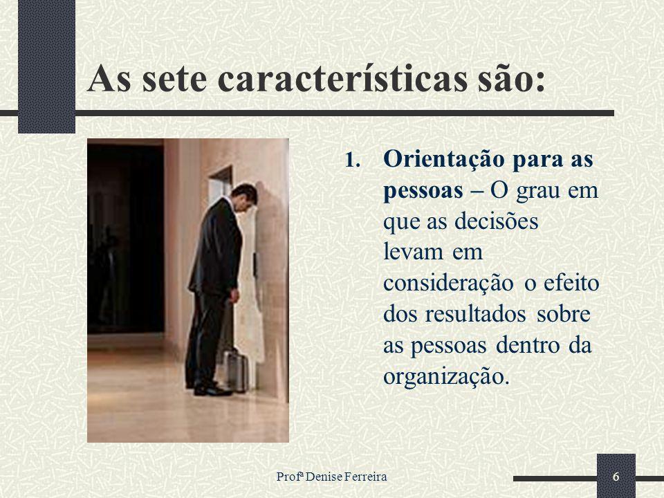 Profª Denise Ferreira6 As sete características são: 1. Orientação para as pessoas – O grau em que as decisões levam em consideração o efeito dos resul