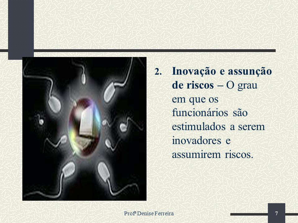 Profª Denise Ferreira7 2. Inovação e assunção de riscos – O grau em que os funcionários são estimulados a serem inovadores e assumirem riscos.
