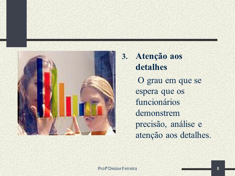 Profª Denise Ferreira8 3. Atenção aos detalhes O grau em que se espera que os funcionários demonstrem precisão, análise e atenção aos detalhes.