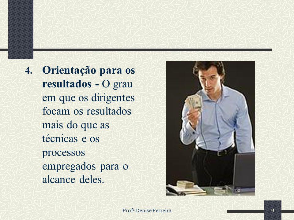 Profª Denise Ferreira9 4. Orientação para os resultados - O grau em que os dirigentes focam os resultados mais do que as técnicas e os processos empre