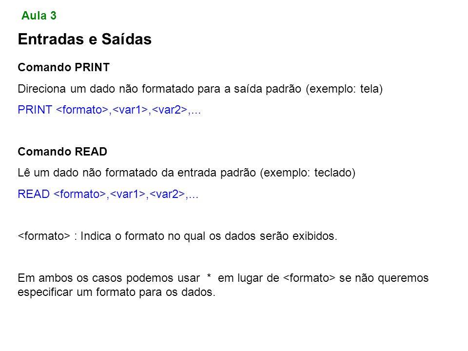 Entradas e Saídas Comando PRINT Direciona um dado não formatado para a saída padrão (exemplo: tela) PRINT,,,...