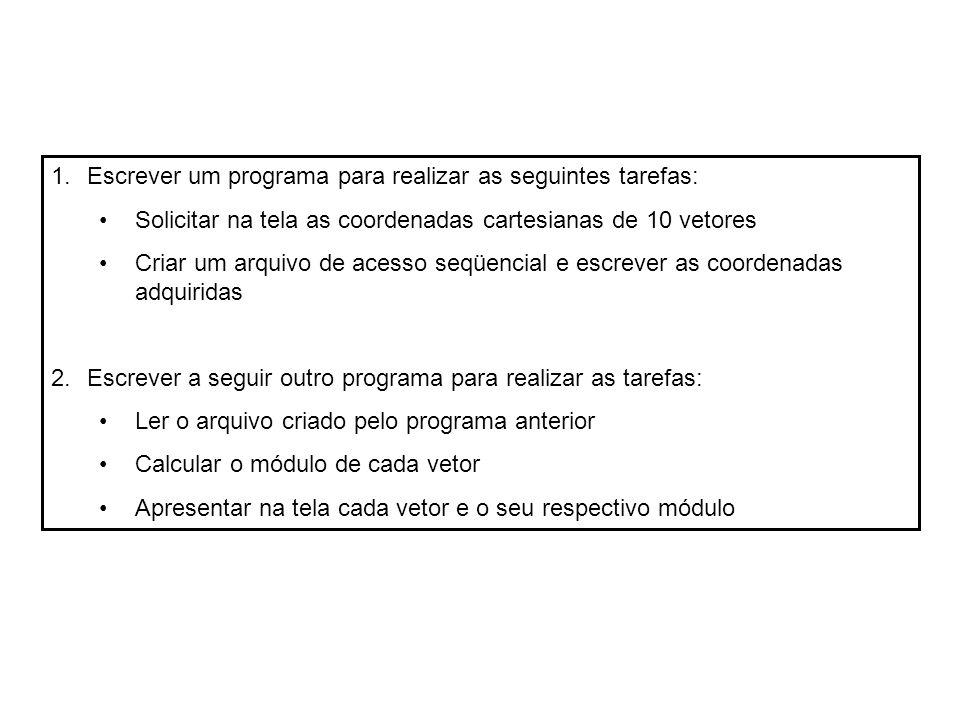 1.Escrever um programa para realizar as seguintes tarefas: Solicitar na tela as coordenadas cartesianas de 10 vetores Criar um arquivo de acesso seqüencial e escrever as coordenadas adquiridas 2.Escrever a seguir outro programa para realizar as tarefas: Ler o arquivo criado pelo programa anterior Calcular o módulo de cada vetor Apresentar na tela cada vetor e o seu respectivo módulo