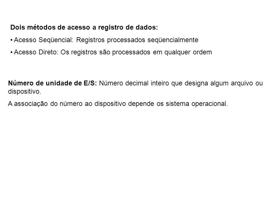Dois métodos de acesso a registro de dados: Acesso Seqüencial: Registros processados seqüencialmente Acesso Direto: Os registros são processados em qualquer ordem Número de unidade de E/S: Número decimal inteiro que designa algum arquivo ou dispositivo.