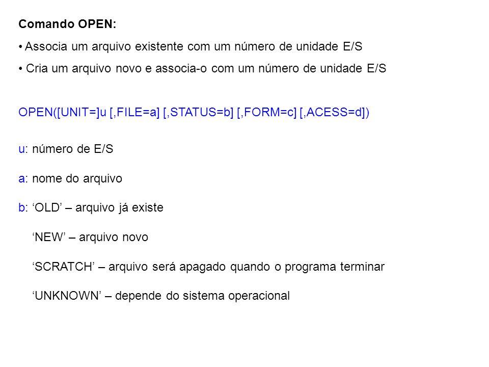 Comando OPEN: Associa um arquivo existente com um número de unidade E/S Cria um arquivo novo e associa-o com um número de unidade E/S OPEN([UNIT=]u [,FILE=a] [,STATUS=b] [,FORM=c] [,ACESS=d]) u: número de E/S a: nome do arquivo b: 'OLD' – arquivo já existe 'NEW' – arquivo novo 'SCRATCH' – arquivo será apagado quando o programa terminar 'UNKNOWN' – depende do sistema operacional