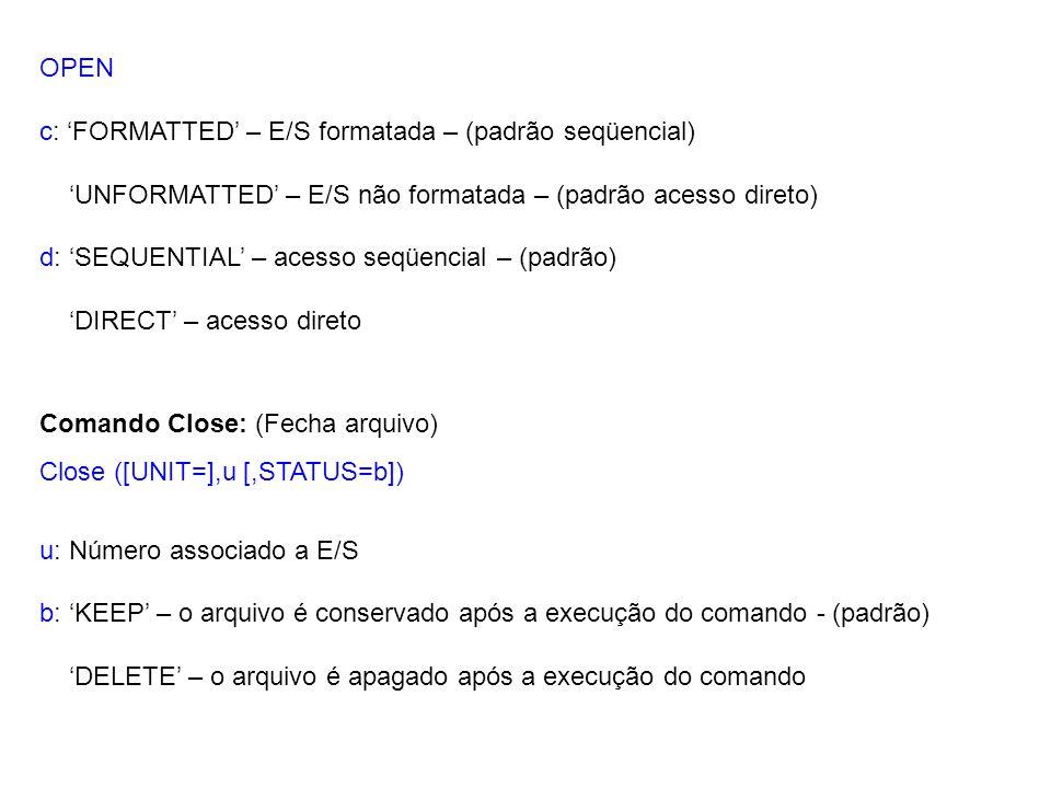 Comando Close: (Fecha arquivo) Close ([UNIT=],u [,STATUS=b]) u: Número associado a E/S b: 'KEEP' – o arquivo é conservado após a execução do comando - (padrão) 'DELETE' – o arquivo é apagado após a execução do comando OPEN c: 'FORMATTED' – E/S formatada – (padrão seqüencial) 'UNFORMATTED' – E/S não formatada – (padrão acesso direto) d: 'SEQUENTIAL' – acesso seqüencial – (padrão) 'DIRECT' – acesso direto