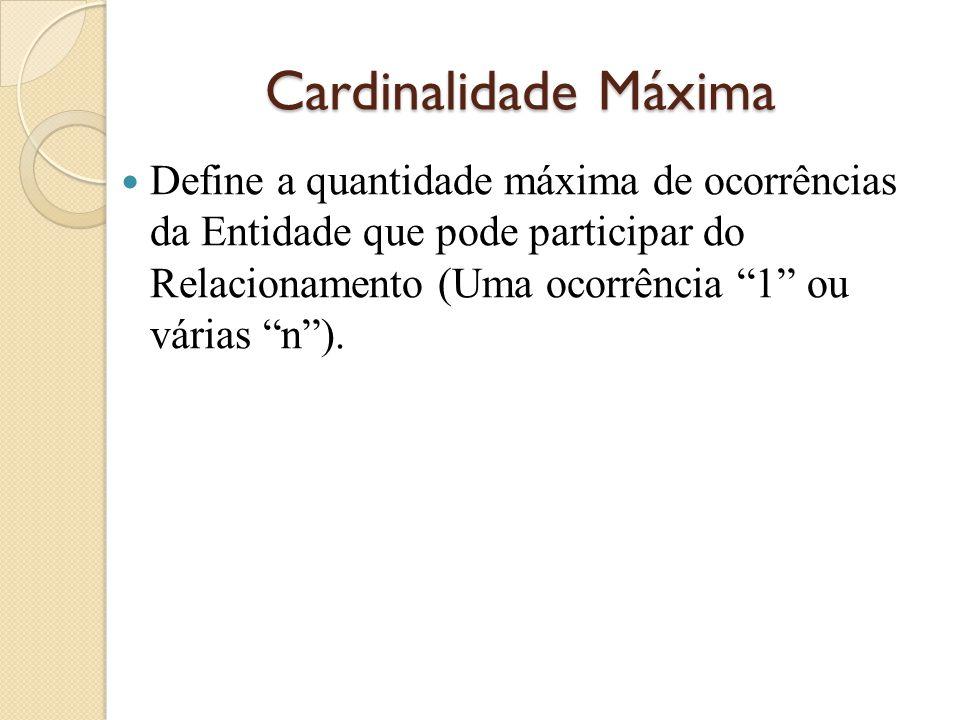 """Cardinalidade Máxima Define a quantidade máxima de ocorrências da Entidade que pode participar do Relacionamento (Uma ocorrência """"1"""" ou várias """"n"""")."""