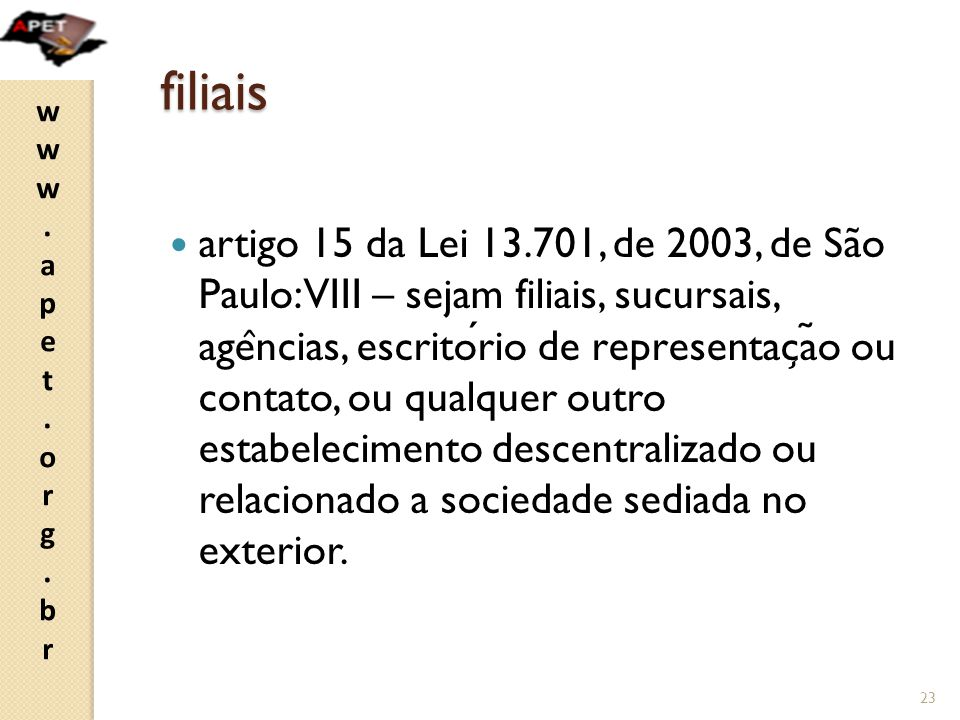 www.apet.org.brwww.apet.org.br filiais artigo 15 da Lei 13.701, de 2003, de São Paulo: VIII – sejam filiais, sucursais, age ̂ ncias, escritorio de rep