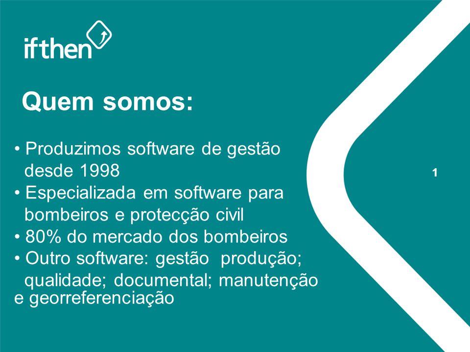 Quem somos: Produzimos software de gestão desde 1998 Especializada em software para bombeiros e protecção civil 80% do mercado dos bombeiros Outro software: gestão produção; qualidade; documental; manutenção e georreferenciação 1
