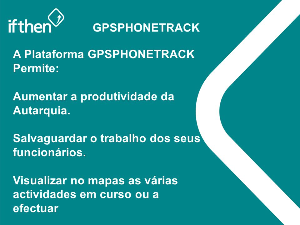 GPSPHONETRACK A Plataforma GPSPHONETRACK Permite: Aumentar a produtividade da Autarquia. Salvaguardar o trabalho dos seus funcionários. Visualizar no