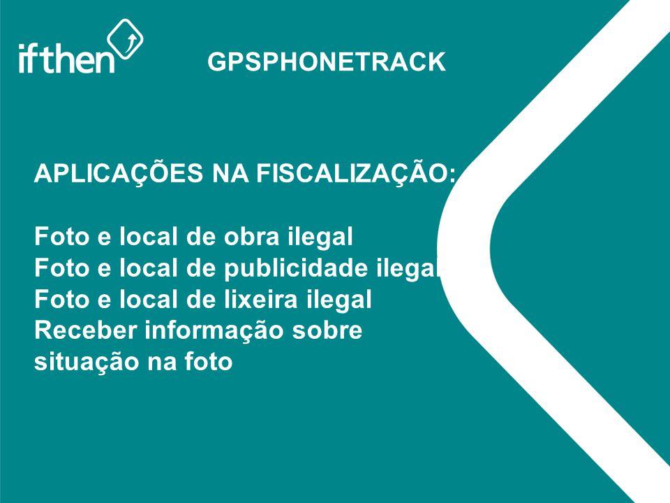 GPSPHONETRACK APLICAÇÕES NA FISCALIZAÇÃO: Foto e local de obra ilegal Foto e local de publicidade ilegal Foto e local de lixeira ilegal Receber inform