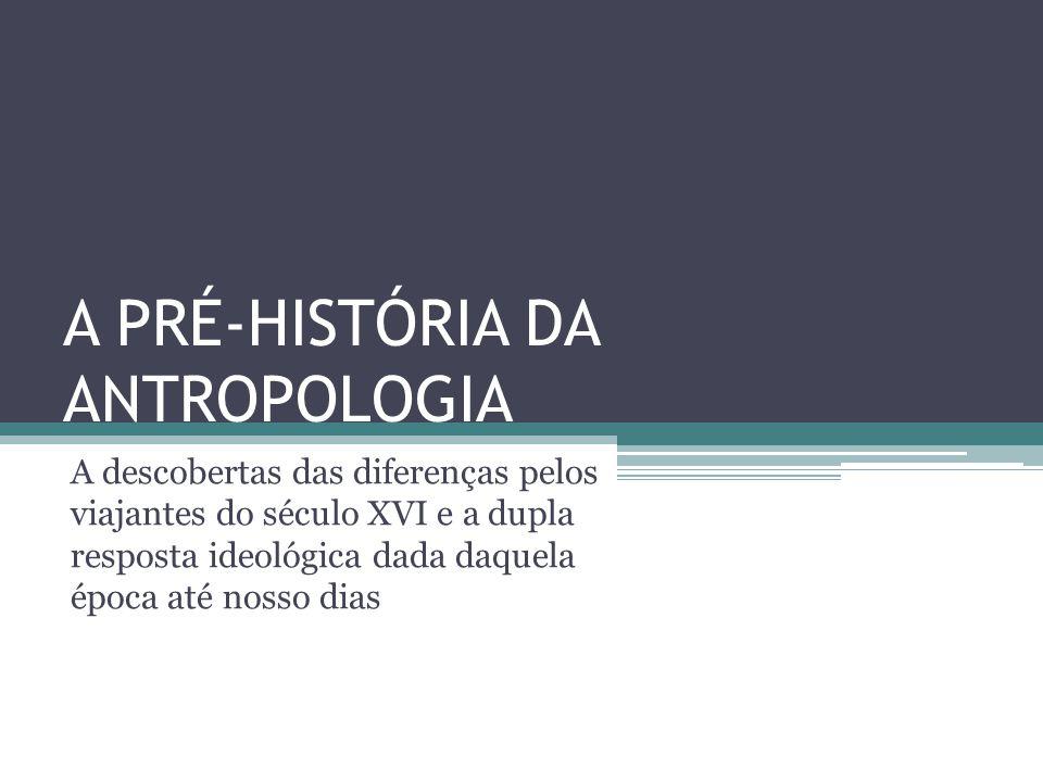 A PRÉ-HISTÓRIA DA ANTROPOLOGIA A descobertas das diferenças pelos viajantes do século XVI e a dupla resposta ideológica dada daquela época até nosso d