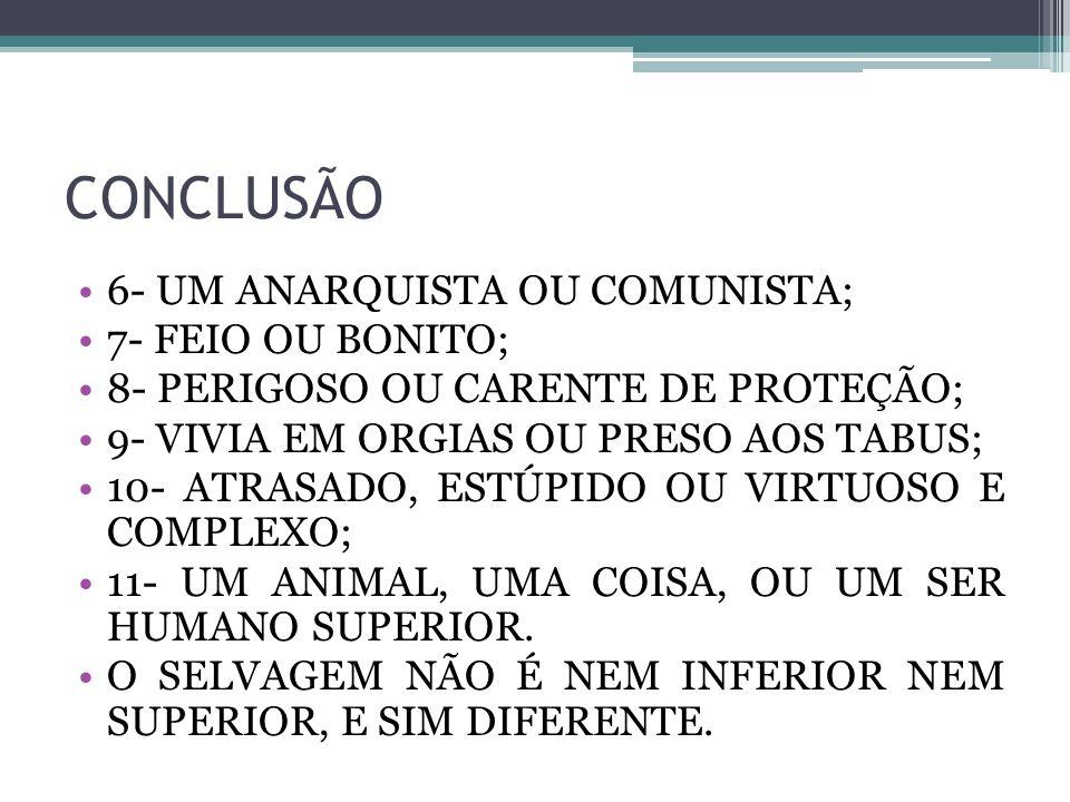 CONCLUSÃO 6- UM ANARQUISTA OU COMUNISTA; 7- FEIO OU BONITO; 8- PERIGOSO OU CARENTE DE PROTEÇÃO; 9- VIVIA EM ORGIAS OU PRESO AOS TABUS; 10- ATRASADO, E