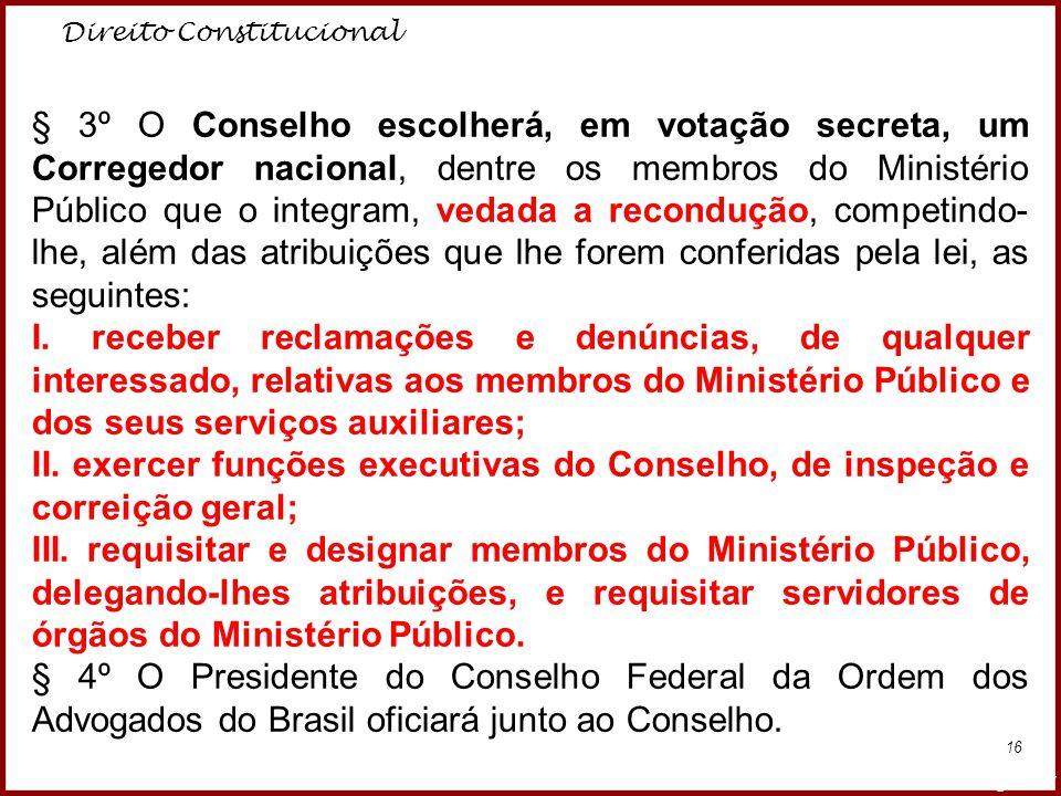 Direito Constitucional Professora Amanda Almozara 16 § 3º O Conselho escolherá, em votação secreta, um Corregedor nacional, dentre os membros do Minis