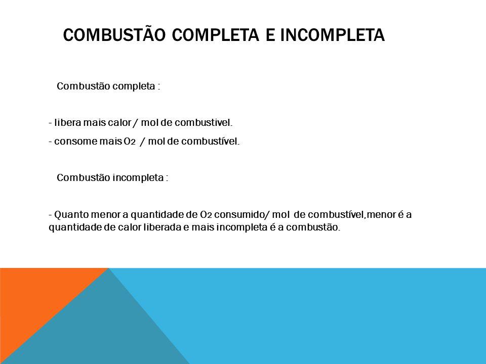 COMBUSTÃO COMPLETA E INCOMPLETA Combustão completa : - libera mais calor / mol de combustivel. - consome mais O 2 / mol de combustível. Combustão inco