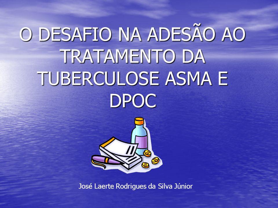 O DESAFIO NA ADESÃO AO TRATAMENTO DA TUBERCULOSE ASMA E DPOC José Laerte Rodrigues da Silva Júnior