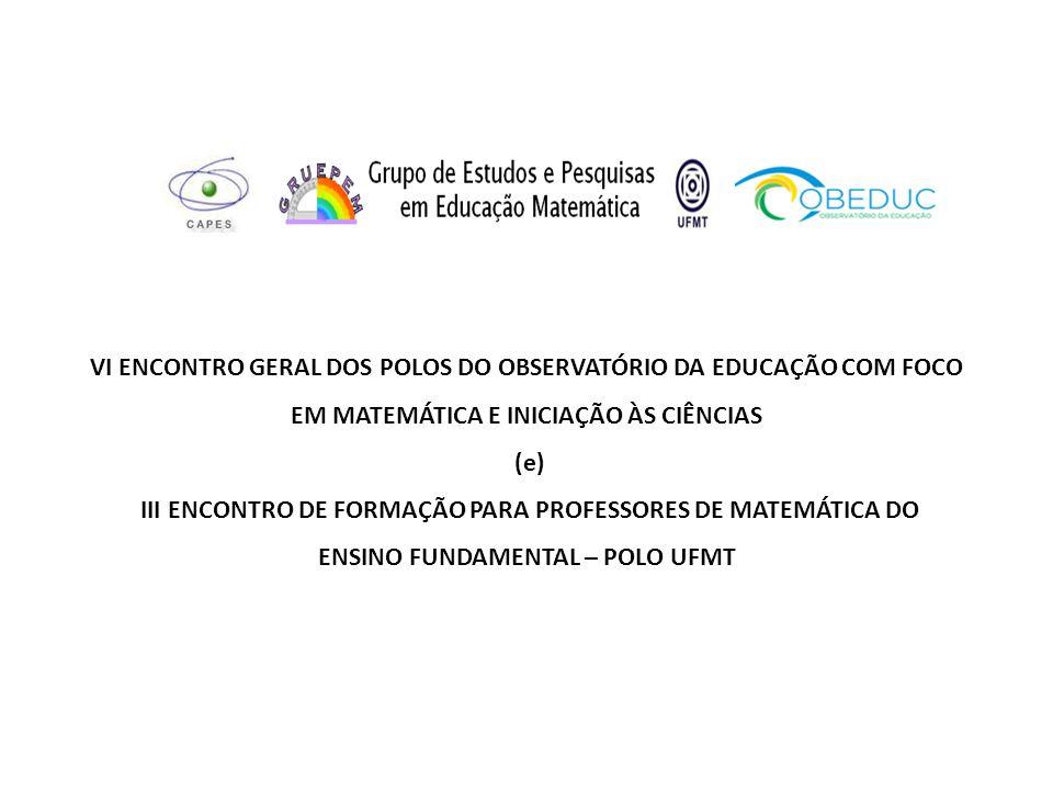VI ENCONTRO GERAL DOS POLOS DO OBSERVATÓRIO DA EDUCAÇÃO COM FOCO EM MATEMÁTICA E INICIAÇÃO ÀS CIÊNCIAS (e) III ENCONTRO DE FORMAÇÃO PARA PROFESSORES DE MATEMÁTICA DO ENSINO FUNDAMENTAL – POLO UFMT