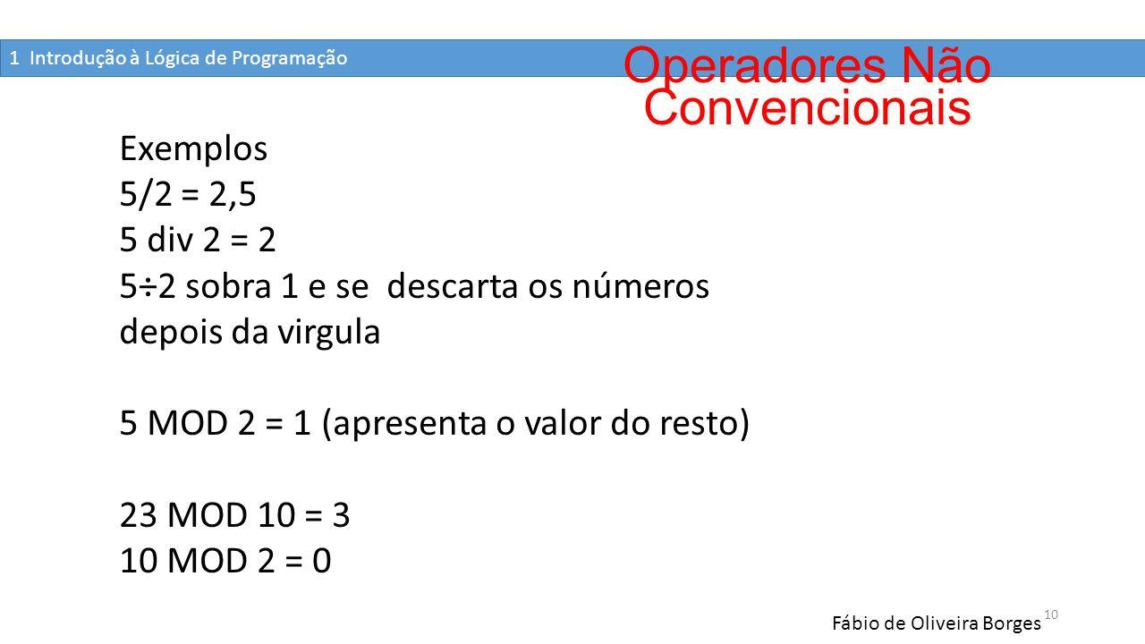 1 Introdução à Lógica de Programação Fábio de Oliveira Borges 10 Exemplos 5/2 = 2,5 5 div 2 = 2 5÷2 sobra 1 e se descarta os números depois da virgula