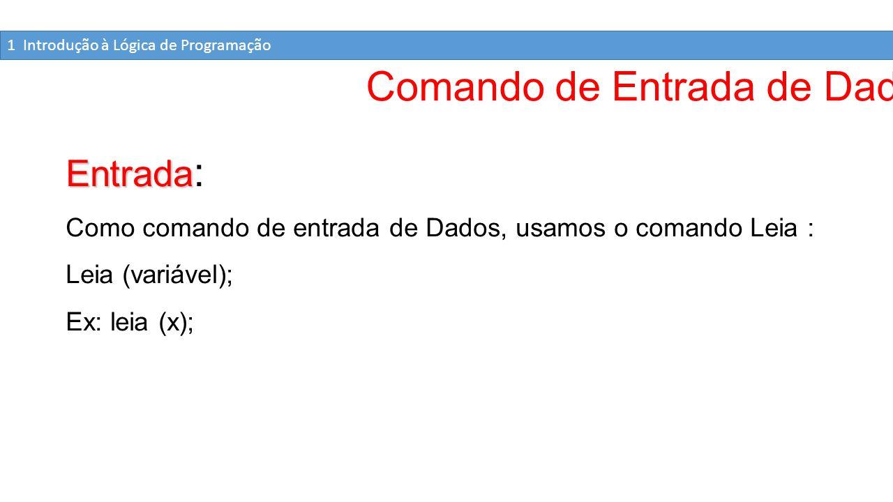 Comando de Entrada de Dados Entrada Entrada : Como comando de entrada de Dados, usamos o comando Leia : Leia (variável); Ex: leia (x); 1 Introdução à