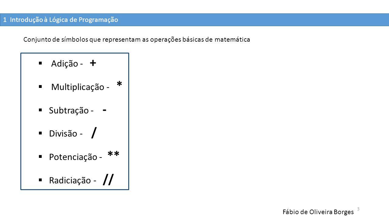 1 Introdução à Lógica de Programação Fábio de Oliveira Borges 3  Adição - +  Multiplicação - *  Subtração - -  Divisão - /  Potenciação - **  Ra