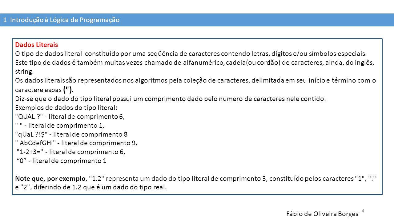 1 Introdução à Lógica de Programação Fábio de Oliveira Borges 4 Dados Literais O tipo de dados literal constituído por uma seqüência de caracteres con