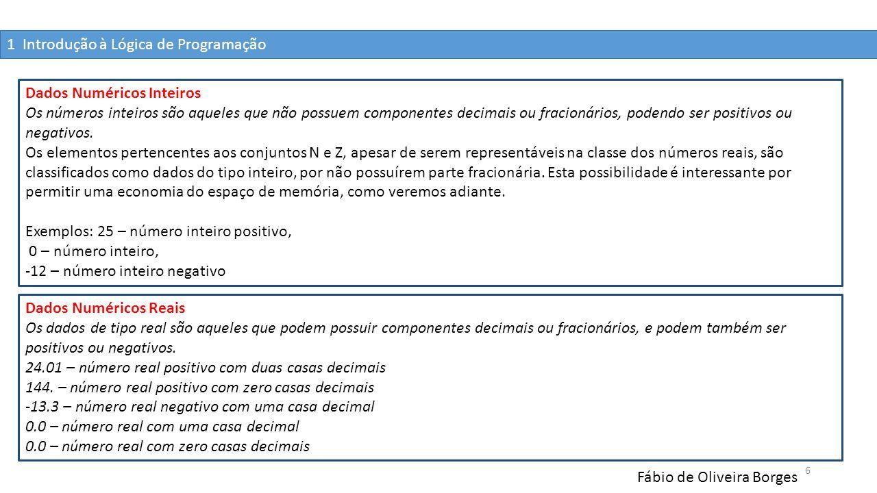 1 Introdução à Lógica de Programação Fábio de Oliveira Borges 6 Dados Numéricos Inteiros Os números inteiros são aqueles que não possuem componentes d