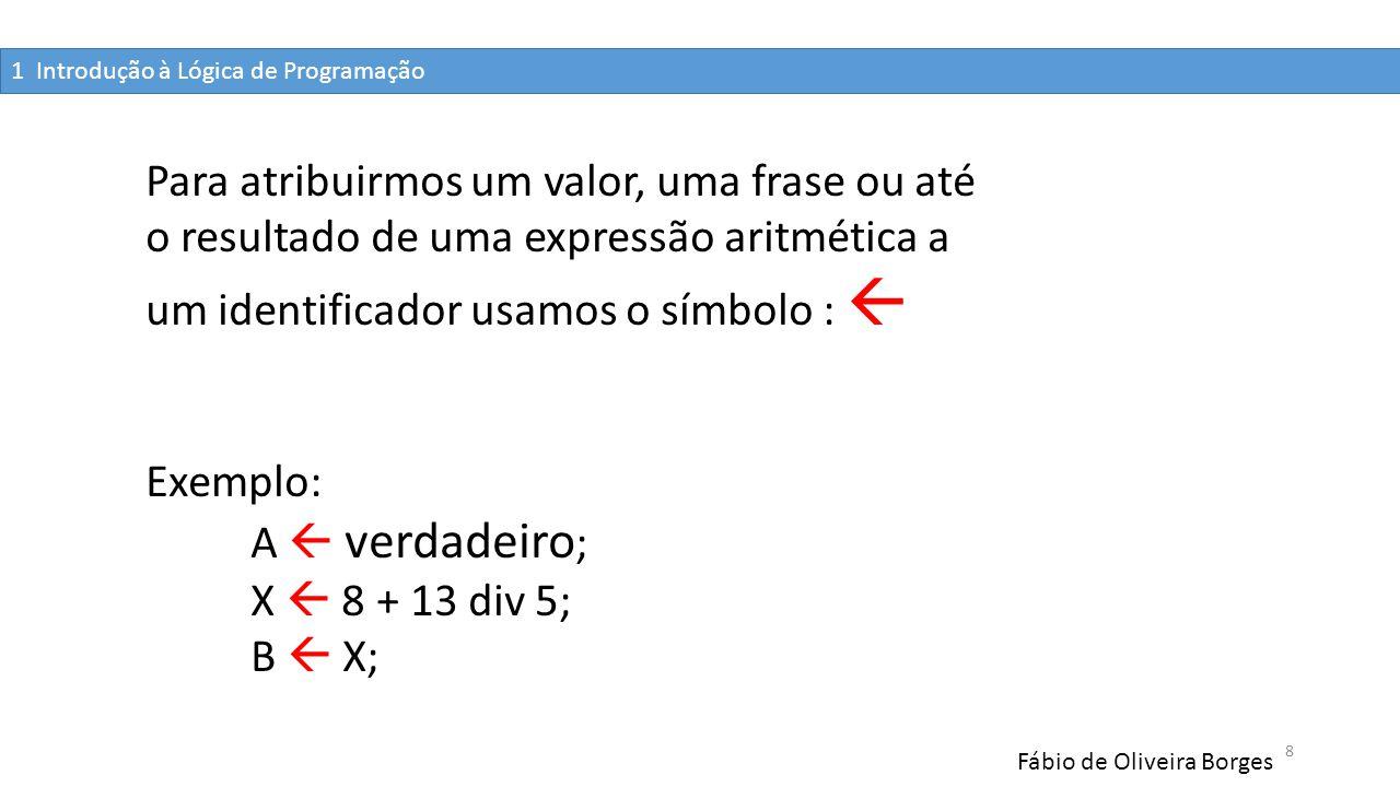 1 Introdução à Lógica de Programação Fábio de Oliveira Borges 8 Para atribuirmos um valor, uma frase ou até o resultado de uma expressão aritmética a