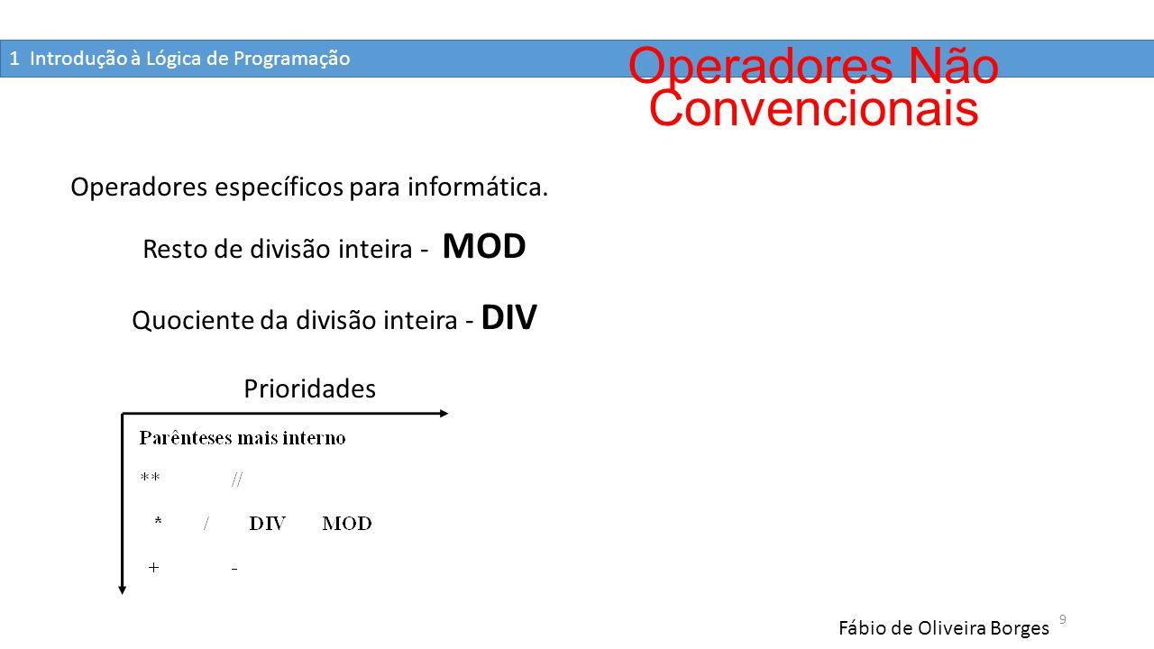 1 Introdução à Lógica de Programação Fábio de Oliveira Borges 10 Exemplos 5/2 = 2,5 5 div 2 = 2 5÷2 sobra 1 e se descarta os números depois da virgula 5 MOD 2 = 1 (apresenta o valor do resto) 23 MOD 10 = 3 10 MOD 2 = 0 Operadores Não Convencionais