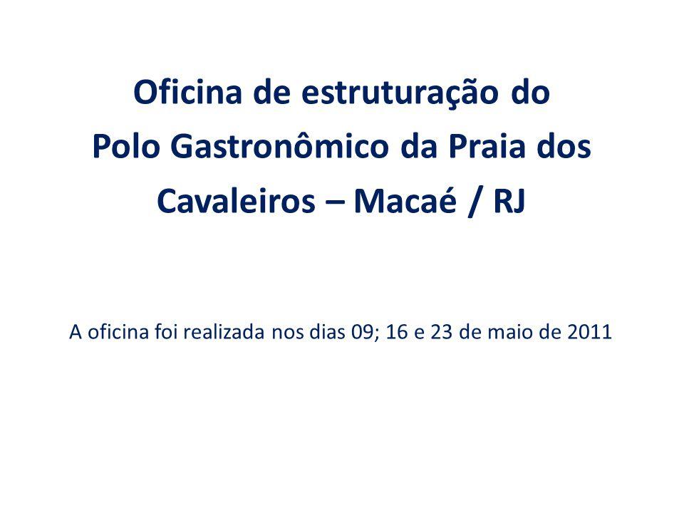 A oficina foi realizada nos dias 09; 16 e 23 de maio de 2011 Oficina de estruturação do Polo Gastronômico da Praia dos Cavaleiros – Macaé / RJ