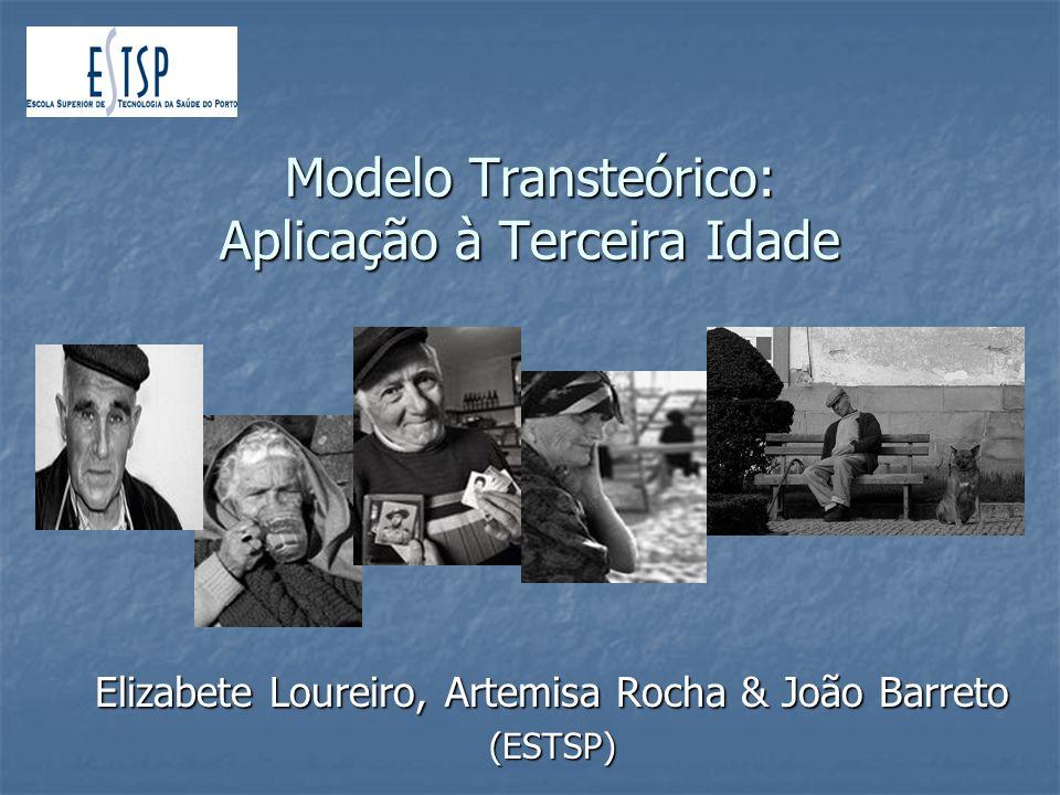 Modelo Transteórico: Aplicação à Terceira Idade Elizabete Loureiro, Artemisa Rocha & João Barreto (ESTSP)