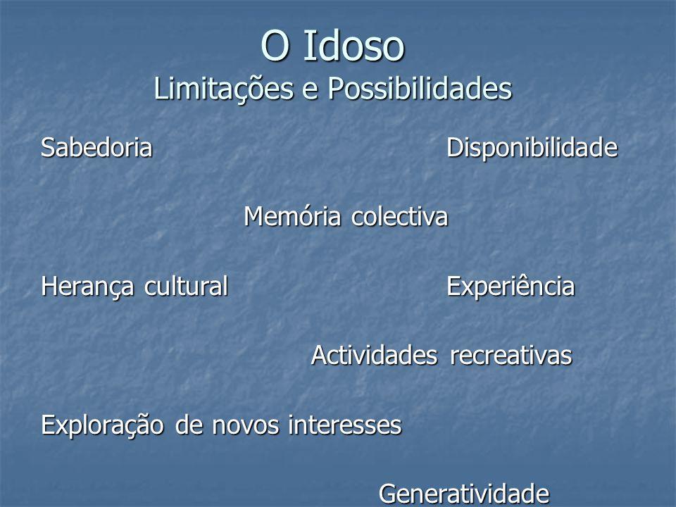 O Idoso Limitações e Possibilidades SabedoriaDisponibilidade Memória colectiva Herança cultural Experiência Actividades recreativas Exploração de novos interesses Generatividade
