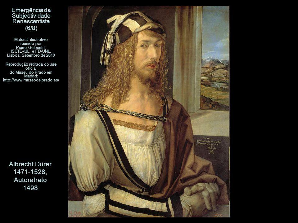 Albrecht Dürer 1471-1528, Autoretrato 1498 Emergência da Subjectividade Renascentista (6/8) Material ilustrativo reunido por Pierre Guibentif, ISCTE-IUL e FD-UNL, Lisboa, Setembro de 2010 Reprodução retirada do site oficial do Museu do Prado em Madrid: http://www.museodelprado.es/