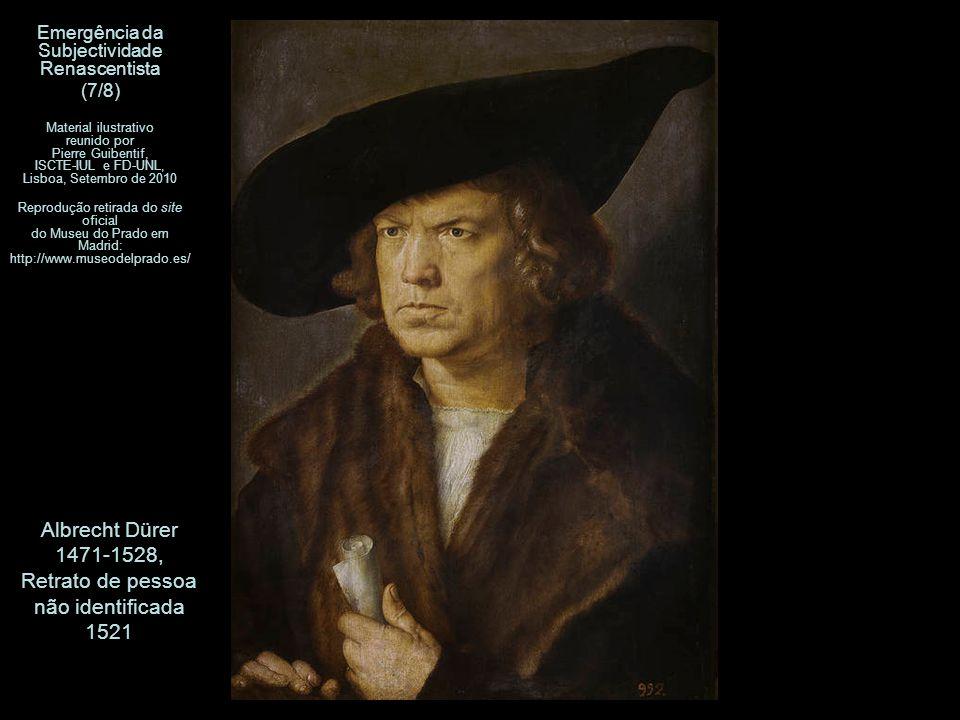 Albrecht Dürer 1471-1528, Retrato de pessoa não identificada 1521 Emergência da Subjectividade Renascentista (7/8) Material ilustrativo reunido por Pierre Guibentif, ISCTE-IUL e FD-UNL, Lisboa, Setembro de 2010 Reprodução retirada do site oficial do Museu do Prado em Madrid: http://www.museodelprado.es/