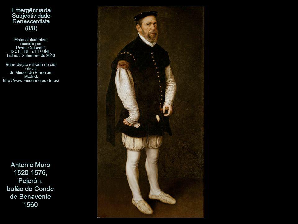 Antonio Moro 1520-1576, Pejerón, bufão do Conde de Benavente 1560 Emergência da Subjectividade Renascentista (8/8) Material ilustrativo reunido por Pi