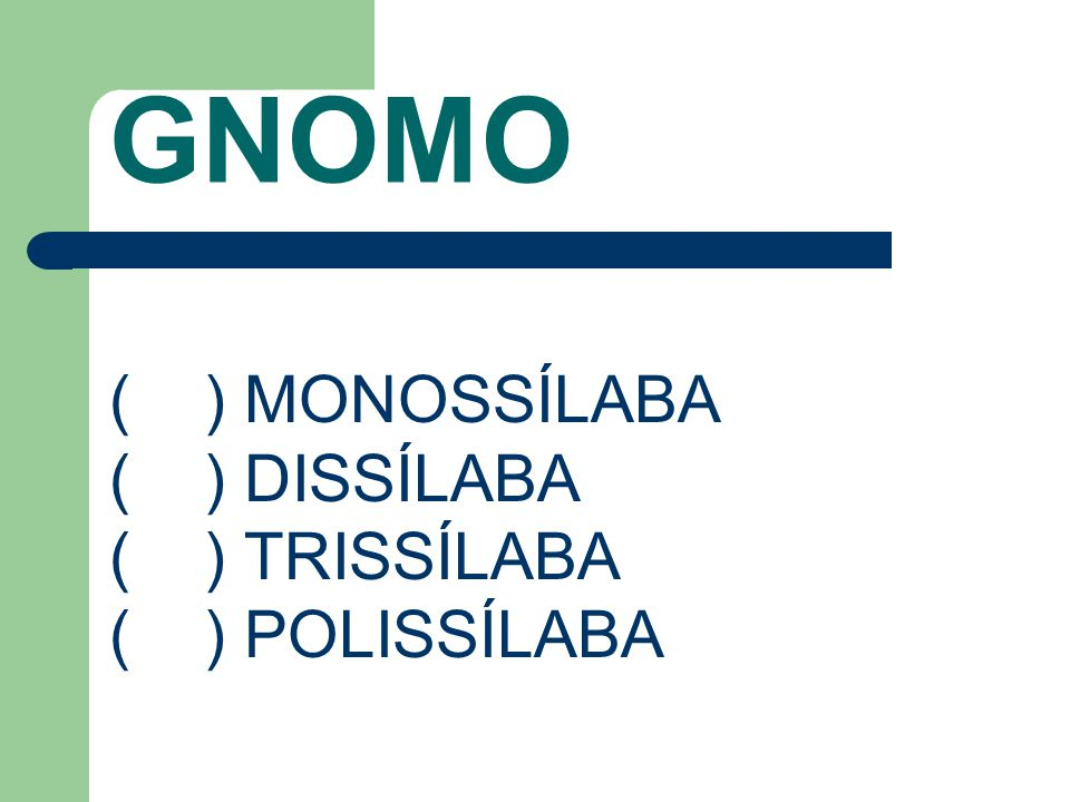 GNOMO ( ) MONOSSÍLABA ( ) DISSÍLABA ( ) TRISSÍLABA ( ) POLISSÍLABA