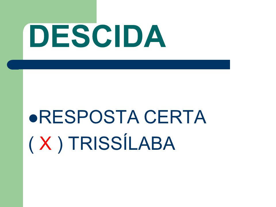 DESCIDA RESPOSTA CERTA ( X ) TRISSÍLABA
