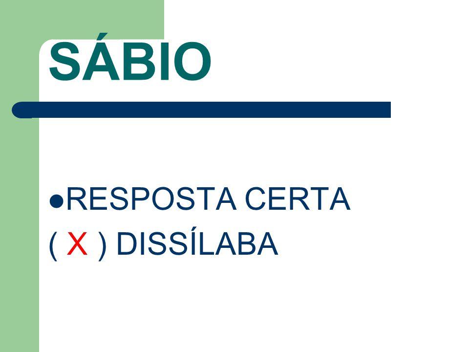 SÁBIO RESPOSTA CERTA ( X ) DISSÍLABA