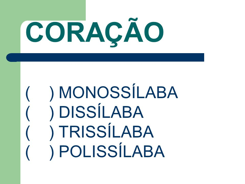 CORAÇÃO ( ) MONOSSÍLABA ( ) DISSÍLABA ( ) TRISSÍLABA ( ) POLISSÍLABA