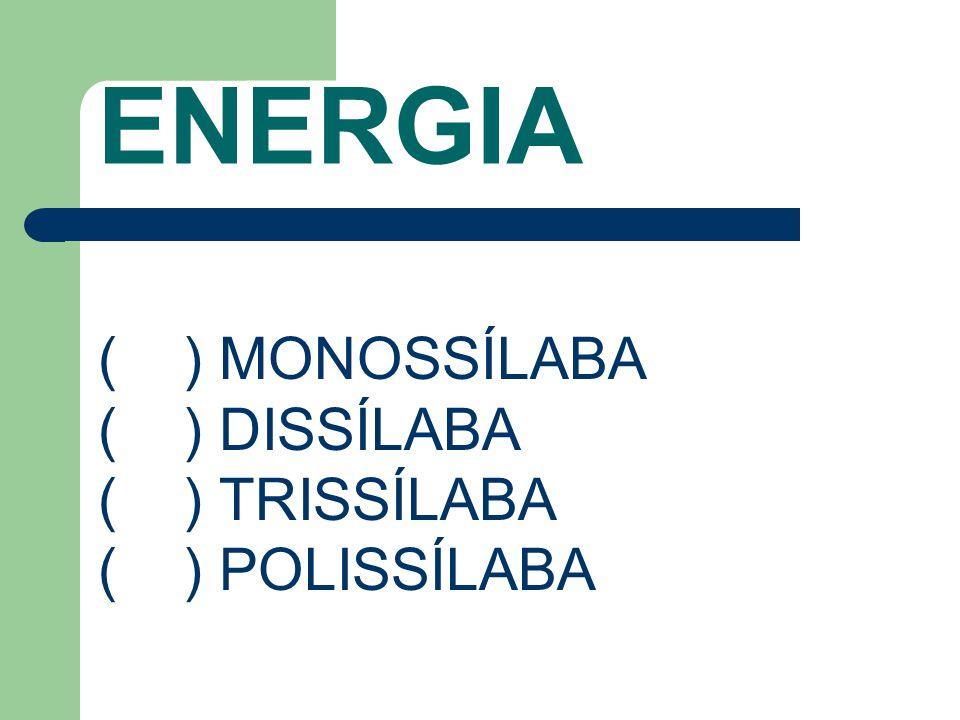 ENERGIA ( ) MONOSSÍLABA ( ) DISSÍLABA ( ) TRISSÍLABA ( ) POLISSÍLABA