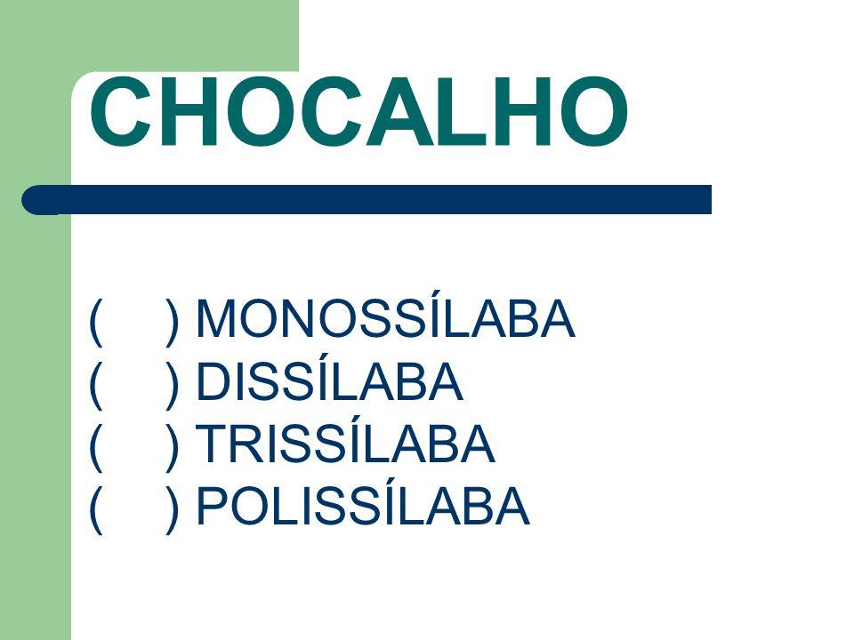 CHOCALHO ( ) MONOSSÍLABA ( ) DISSÍLABA ( ) TRISSÍLABA ( ) POLISSÍLABA