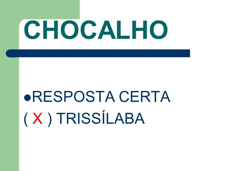CHOCALHO RESPOSTA CERTA ( X ) TRISSÍLABA