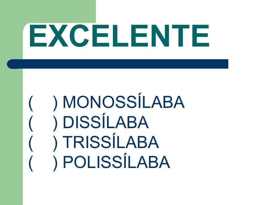 EXCELENTE ( ) MONOSSÍLABA ( ) DISSÍLABA ( ) TRISSÍLABA ( ) POLISSÍLABA