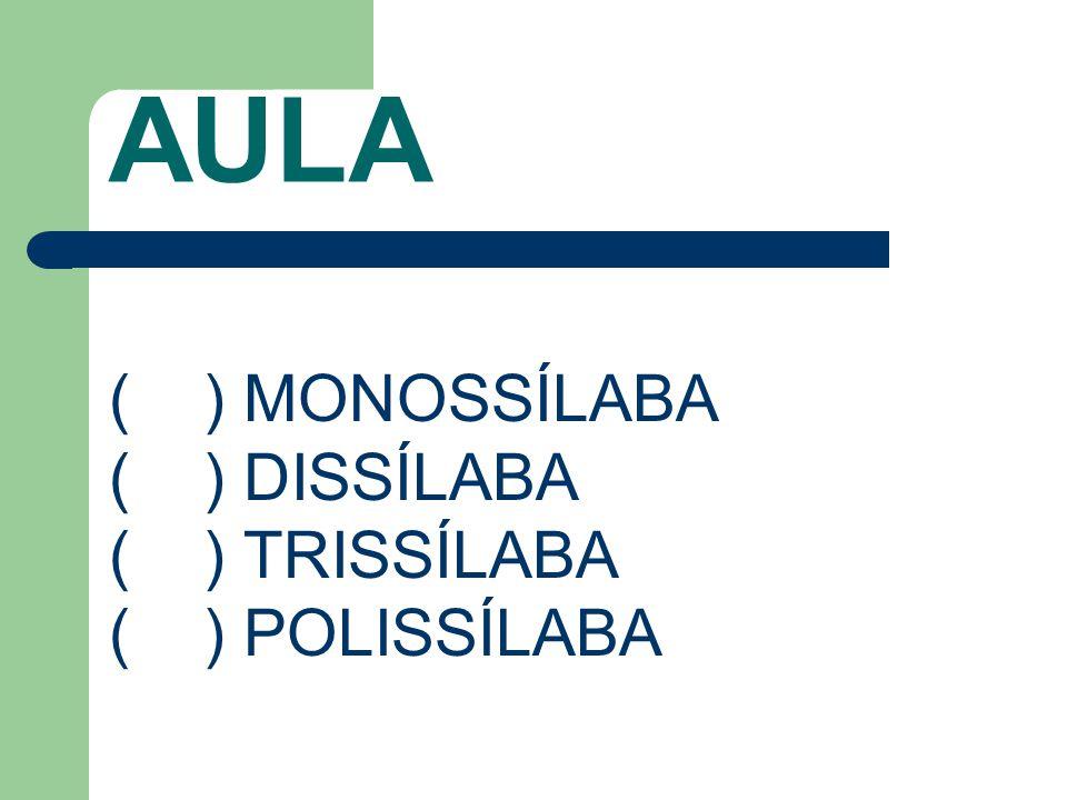 AULA ( ) MONOSSÍLABA ( ) DISSÍLABA ( ) TRISSÍLABA ( ) POLISSÍLABA