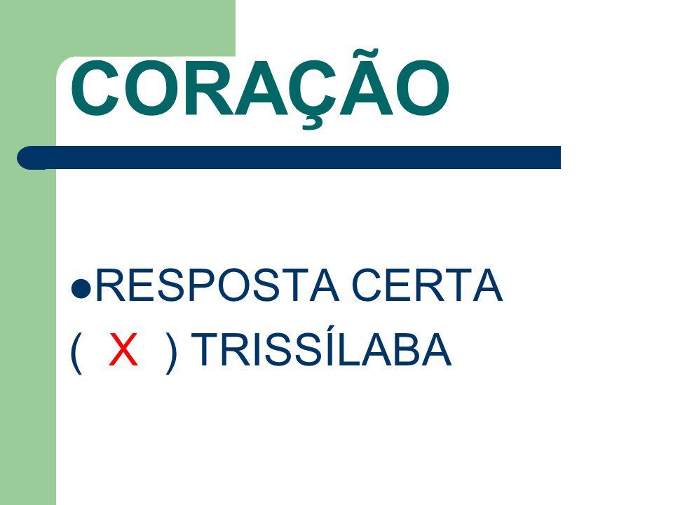 CORAÇÃO RESPOSTA CERTA ( X ) TRISSÍLABA