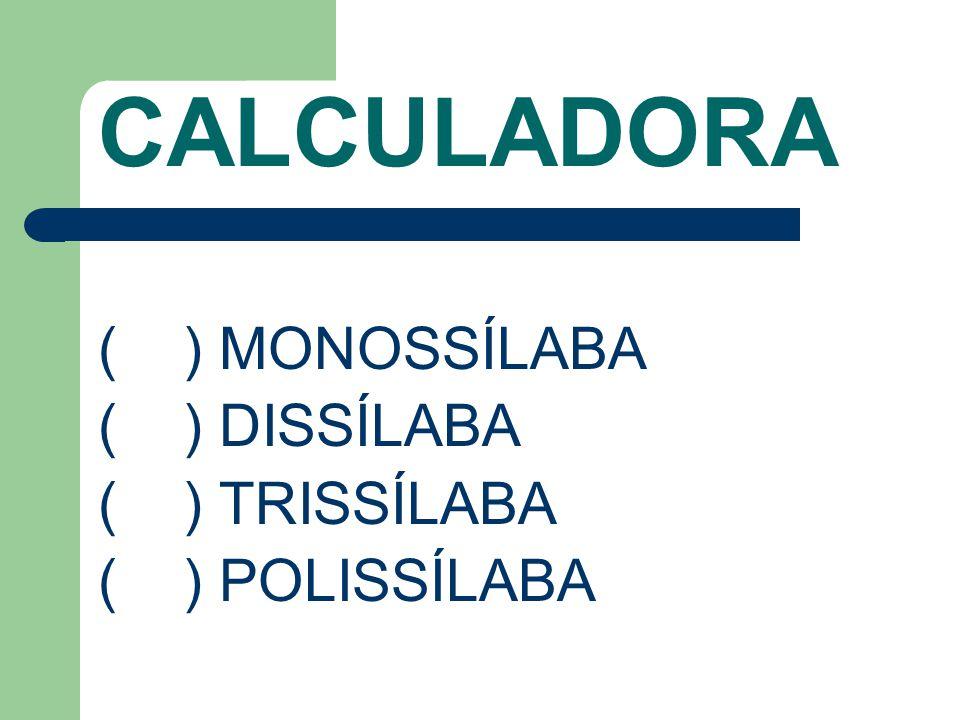 CALCULADORA ( ) MONOSSÍLABA ( ) DISSÍLABA ( ) TRISSÍLABA ( ) POLISSÍLABA